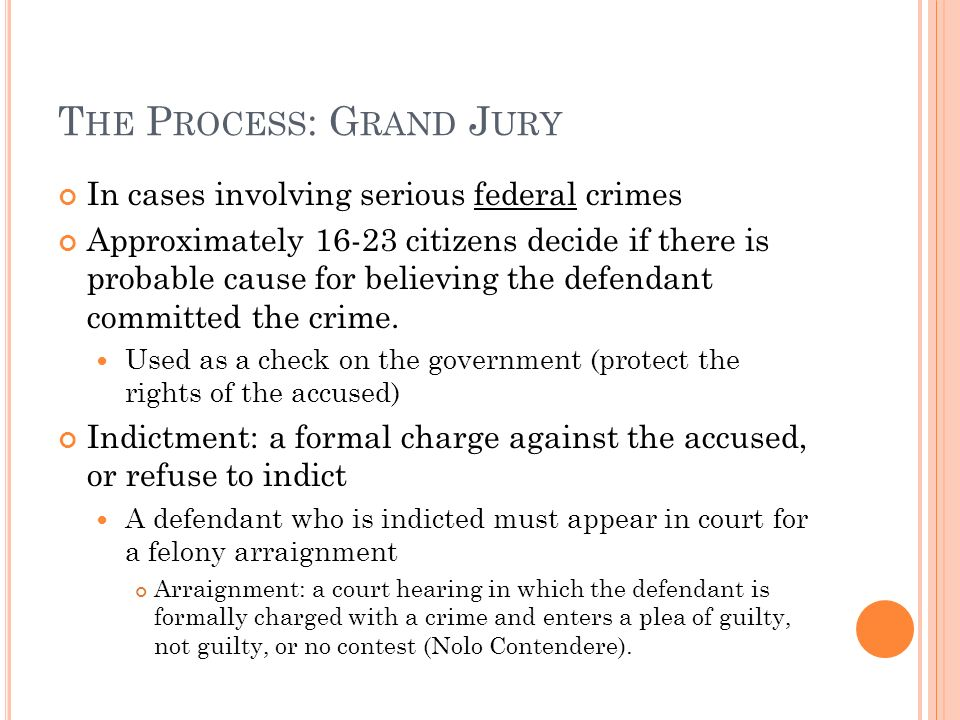 T HE P ROCESS : G RAND J URY In cases involving serious federal crimes Approximately citizens decide if there is probable cause for believing the defendant committed the crime.