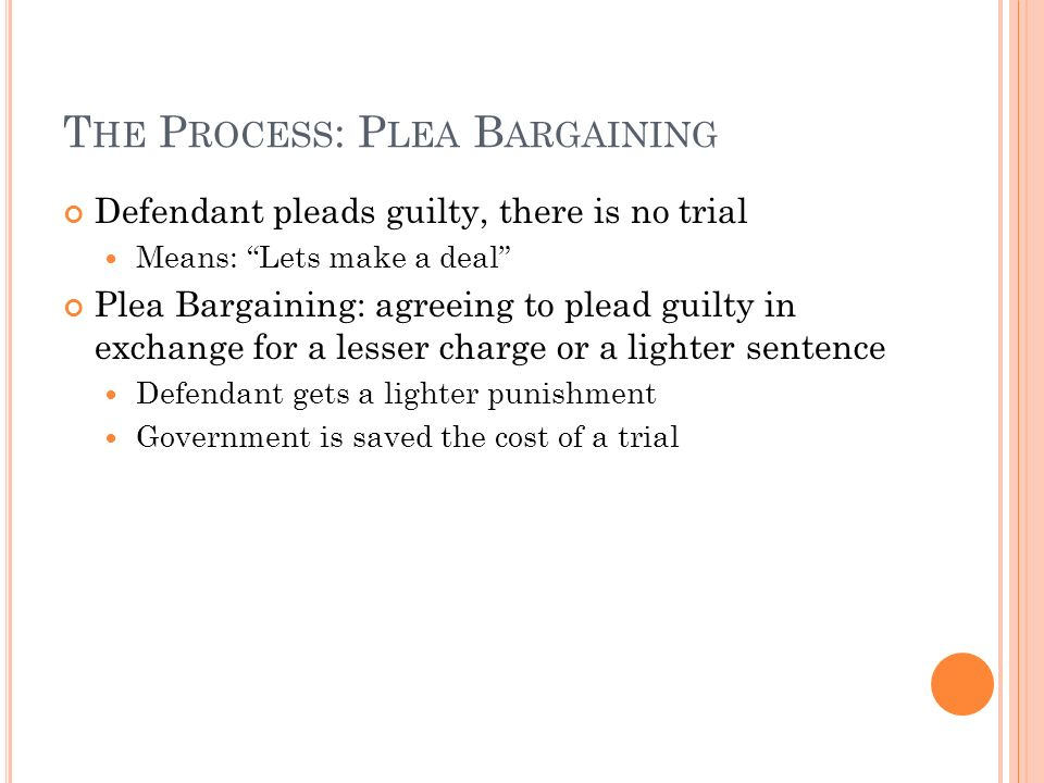 T HE P ROCESS : P LEA B ARGAINING Defendant pleads guilty, there is no trial Means: Lets make a deal Plea Bargaining: agreeing to plead guilty in exchange for a lesser charge or a lighter sentence Defendant gets a lighter punishment Government is saved the cost of a trial