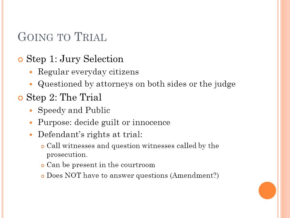 G OING TO T RIAL Step 1: Jury Selection Regular everyday citizens Questioned by attorneys on both sides or the judge Step 2: The Trial Speedy and Public Purpose: decide guilt or innocence Defendant's rights at trial: Call witnesses and question witnesses called by the prosecution.