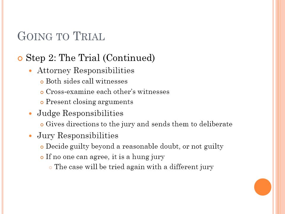 G OING TO T RIAL Step 2: The Trial (Continued) Attorney Responsibilities Both sides call witnesses Cross-examine each other's witnesses Present closing arguments Judge Responsibilities Gives directions to the jury and sends them to deliberate Jury Responsibilities Decide guilty beyond a reasonable doubt, or not guilty If no one can agree, it is a hung jury The case will be tried again with a different jury