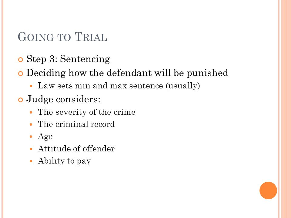 G OING TO T RIAL Step 3: Sentencing Deciding how the defendant will be punished Law sets min and max sentence (usually) Judge considers: The severity of the crime The criminal record Age Attitude of offender Ability to pay