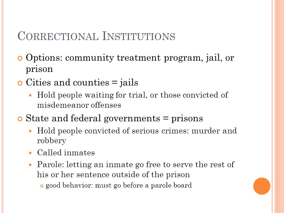 C ORRECTIONAL I NSTITUTIONS Options: community treatment program, jail, or prison Cities and counties = jails Hold people waiting for trial, or those convicted of misdemeanor offenses State and federal governments = prisons Hold people convicted of serious crimes: murder and robbery Called inmates Parole: letting an inmate go free to serve the rest of his or her sentence outside of the prison good behavior: must go before a parole board