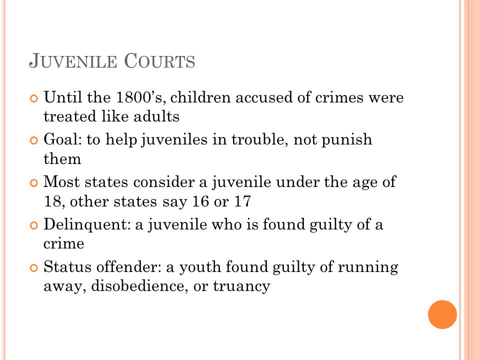 J UVENILE C OURTS Until the 1800's, children accused of crimes were treated like adults Goal: to help juveniles in trouble, not punish them Most states consider a juvenile under the age of 18, other states say 16 or 17 Delinquent: a juvenile who is found guilty of a crime Status offender: a youth found guilty of running away, disobedience, or truancy