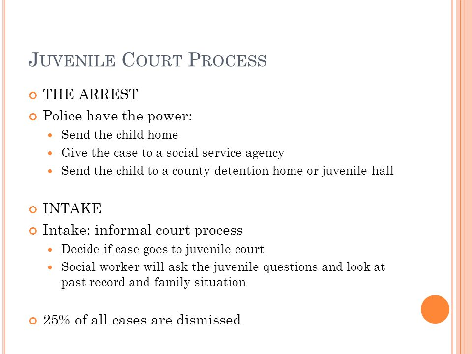 J UVENILE C OURT P ROCESS THE ARREST Police have the power: Send the child home Give the case to a social service agency Send the child to a county detention home or juvenile hall INTAKE Intake: informal court process Decide if case goes to juvenile court Social worker will ask the juvenile questions and look at past record and family situation 25% of all cases are dismissed