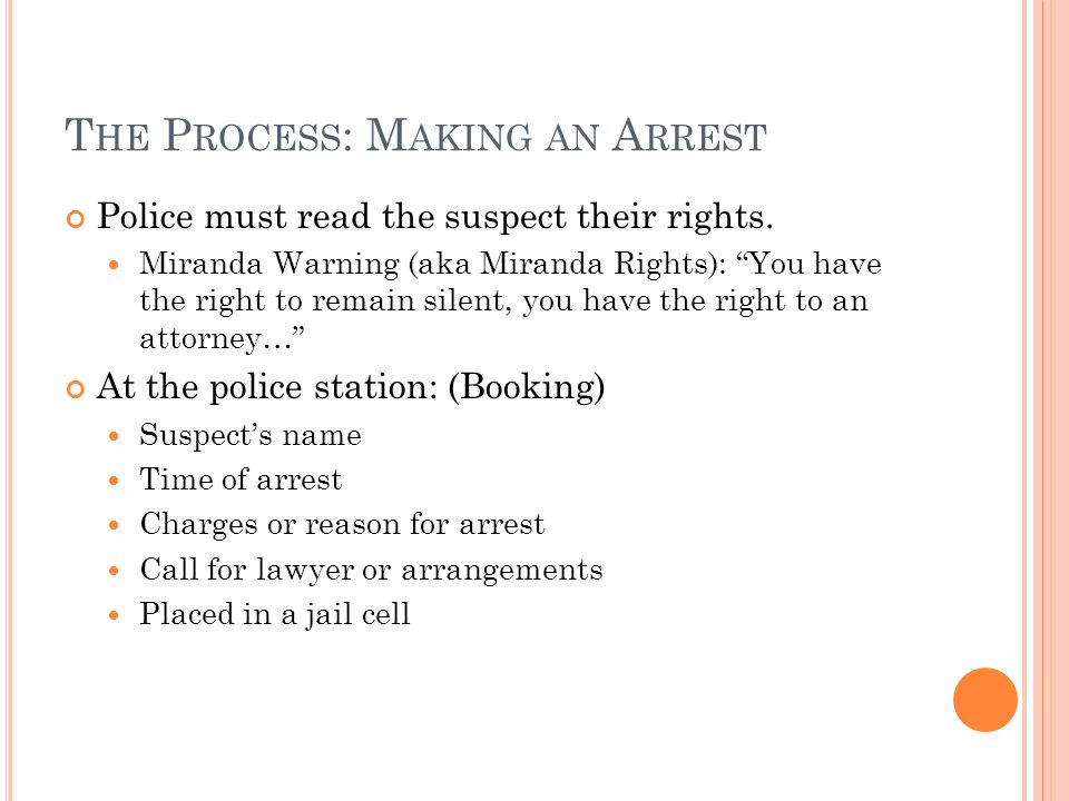 T HE P ROCESS : M AKING AN A RREST Police must read the suspect their rights.