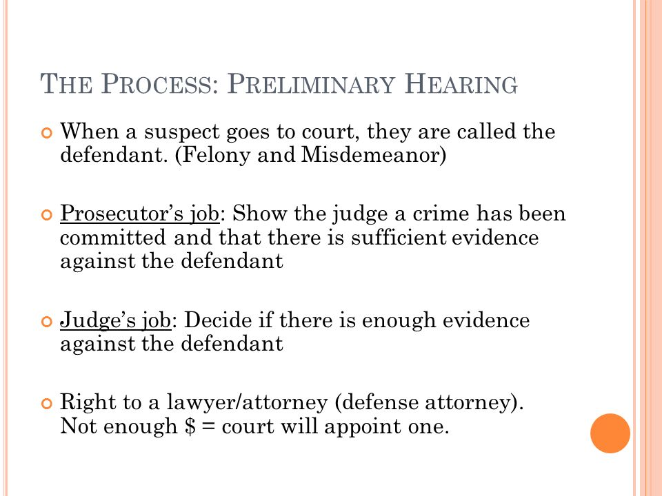T HE P ROCESS : P RELIMINARY H EARING When a suspect goes to court, they are called the defendant.