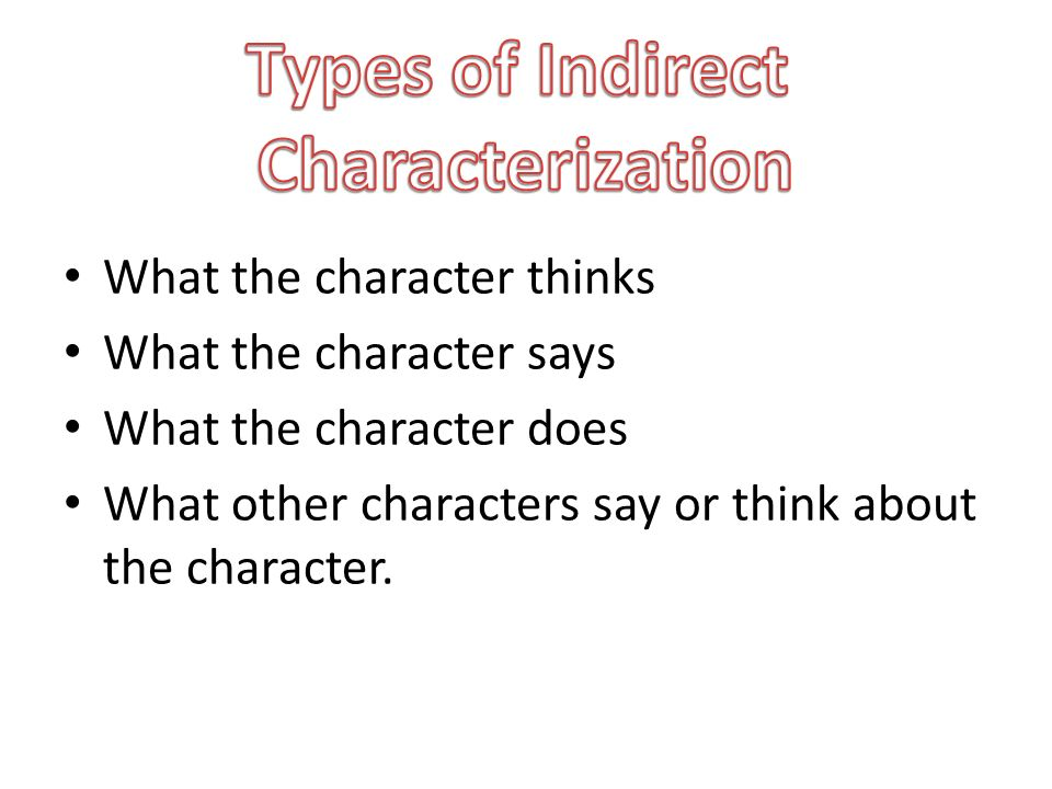 What the character thinks What the character says What the character does What other characters say or think about the character.