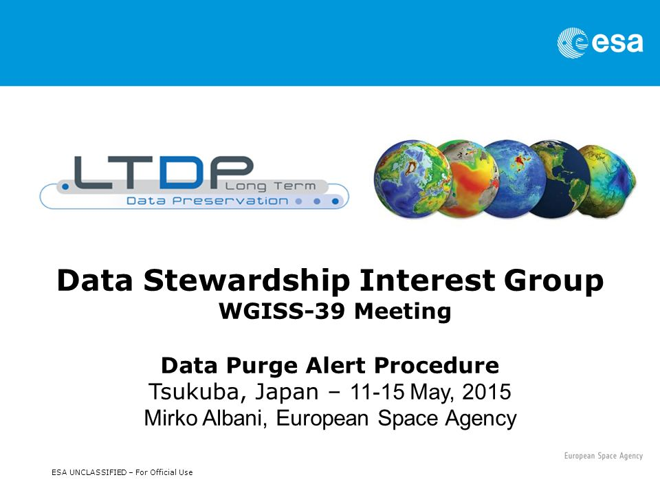ESA UNCLASSIFIED – For Official Use Data Stewardship Interest Group WGISS-39 Meeting Data Purge Alert Procedure Tsukuba, Japan – May, 2015 Mirko Albani, European Space Agency