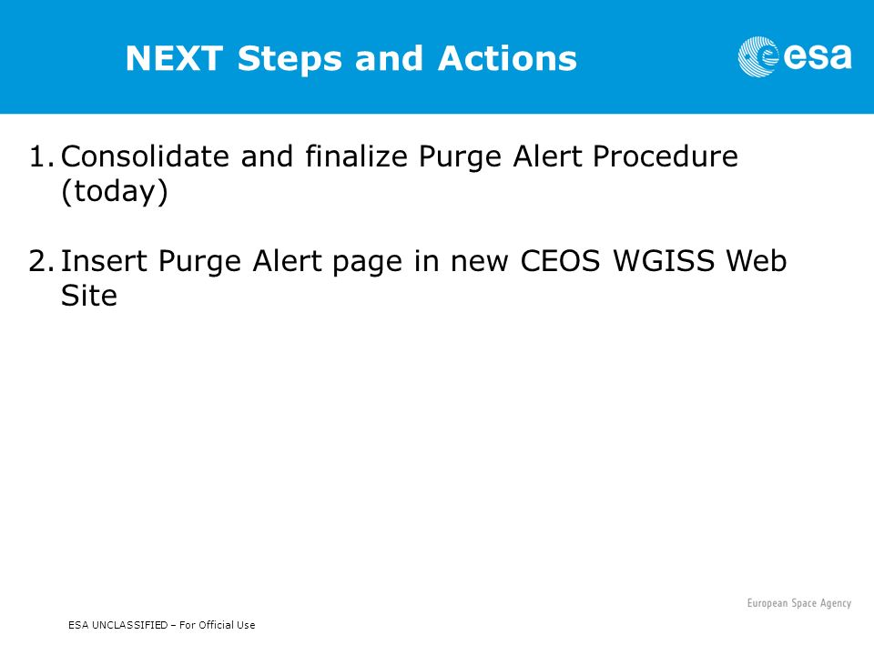NEXT Steps and Actions ESA UNCLASSIFIED – For Official Use 1.Consolidate and finalize Purge Alert Procedure (today) 2.Insert Purge Alert page in new CEOS WGISS Web Site