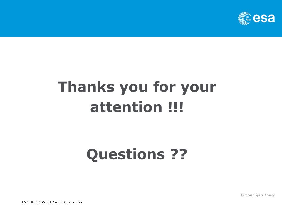 Thanks you for your attention !!! Questions ESA UNCLASSIFIED – For Official Use