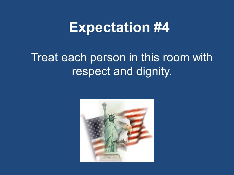 Expectation #4 Treat each person in this room with respect and dignity.