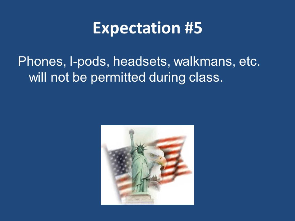 Expectation #5 Phones, I-pods, headsets, walkmans, etc. will not be permitted during class.