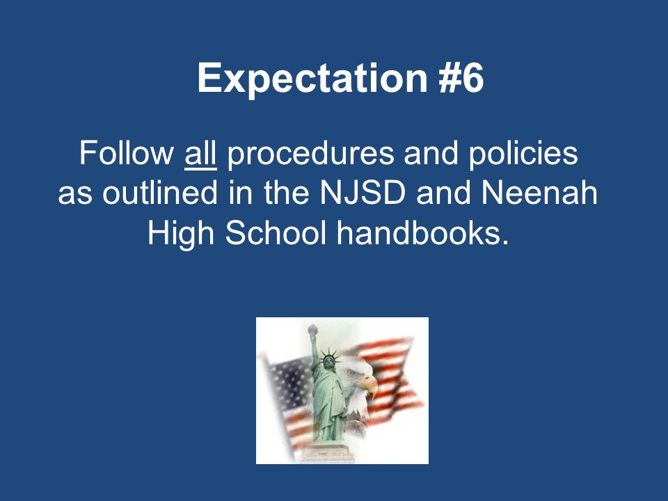 Expectation #6 Follow all procedures and policies as outlined in the NJSD and Neenah High School handbooks.