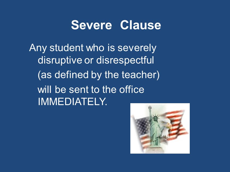 Severe Clause Any student who is severely disruptive or disrespectful (as defined by the teacher) will be sent to the office IMMEDIATELY.