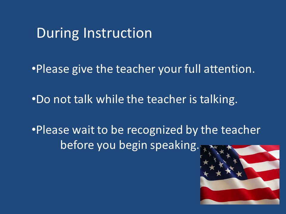 Please give the teacher your full attention. Do not talk while the teacher is talking.