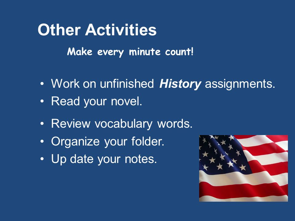 Other Activities Make every minute count. Work on unfinished History assignments.
