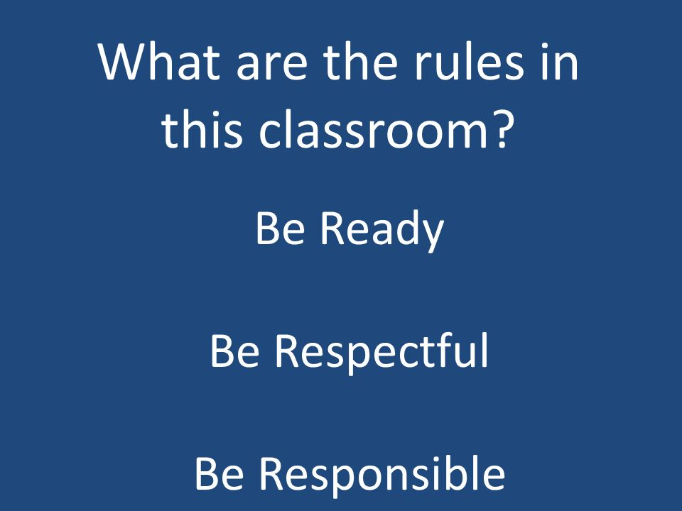 What are the rules in this classroom Be Ready Be Respectful Be Responsible