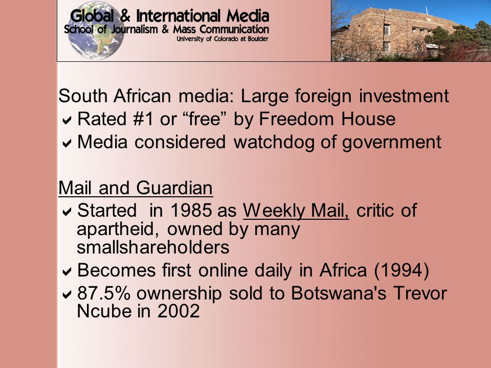 South African media: Large foreign investment  Rated #1 or free by Freedom House  Media considered watchdog of government Mail and Guardian  Started in 1985 as Weekly Mail, critic of apartheid, owned by many smallshareholders  Becomes first online daily in Africa (1994)  87.5% ownership sold to Botswana s Trevor Ncube in 2002