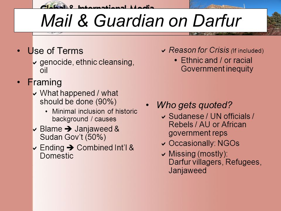 Mail & Guardian on Darfur Use of Terms  genocide, ethnic cleansing, oil Framing  What happened / what should be done (90%) Minimal inclusion of historic background / causes  Blame  Janjaweed & Sudan Gov't (50%)  Ending  Combined Int'l & Domestic  Reason for Crisis (If included)  Ethnic and / or racial Government inequity Who gets quoted.