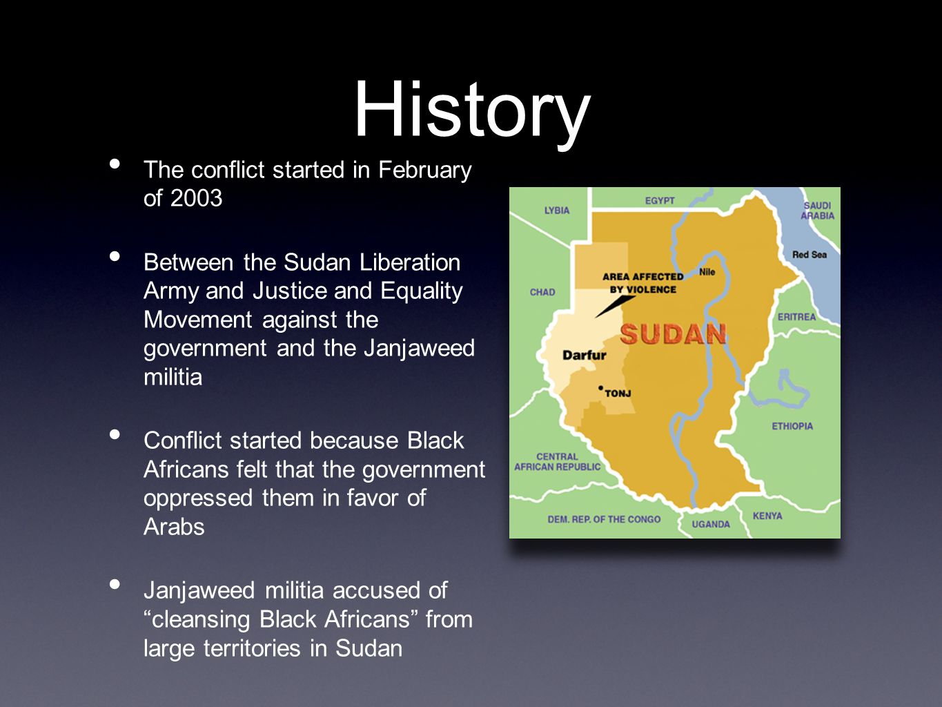 History The conflict started in February of 2003 Between the Sudan Liberation Army and Justice and Equality Movement against the government and the Janjaweed militia Conflict started because Black Africans felt that the government oppressed them in favor of Arabs Janjaweed militia accused of cleansing Black Africans from large territories in Sudan