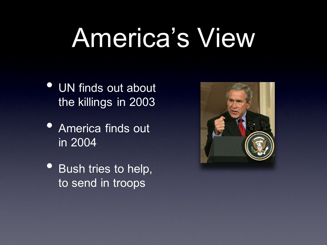 America's View UN finds out about the killings in 2003 America finds out in 2004 Bush tries to help, to send in troops
