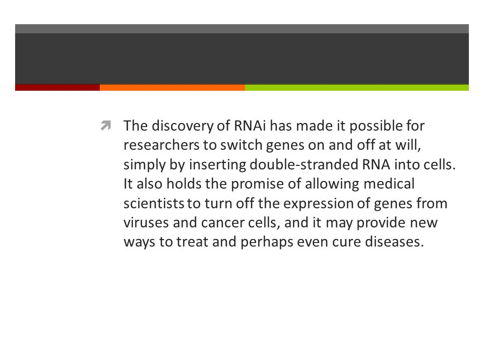 The discovery of RNAi has made it possible for researchers to switch genes on and off at will, simply by inserting double-stranded RNA into cells.
