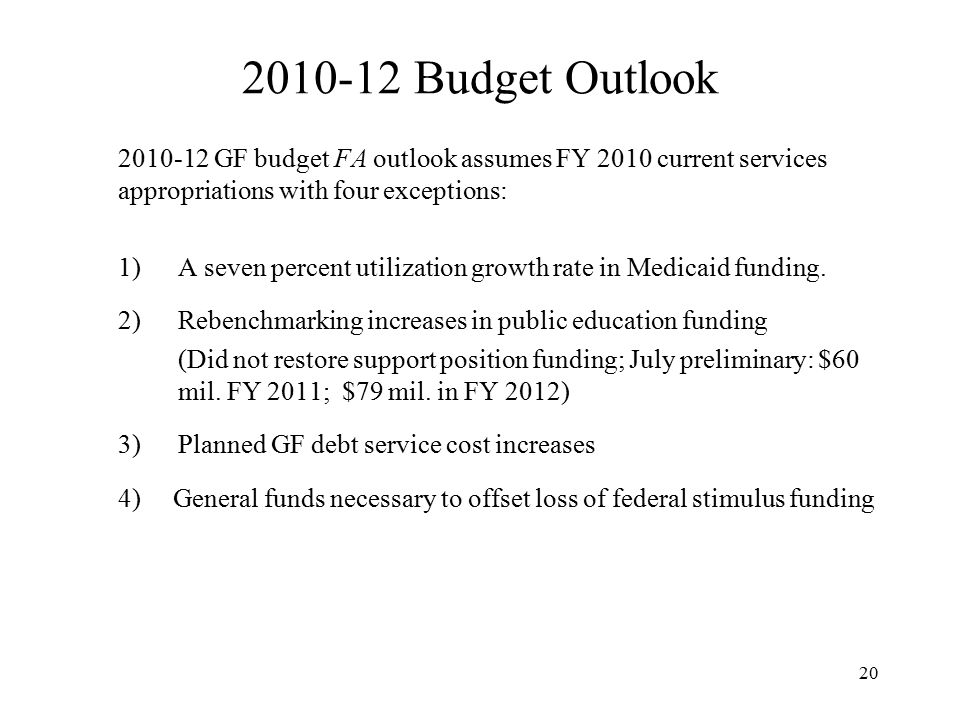 Budget Outlook GF budget FA outlook assumes FY 2010 current services appropriations with four exceptions: 1)A seven percent utilization growth rate in Medicaid funding.