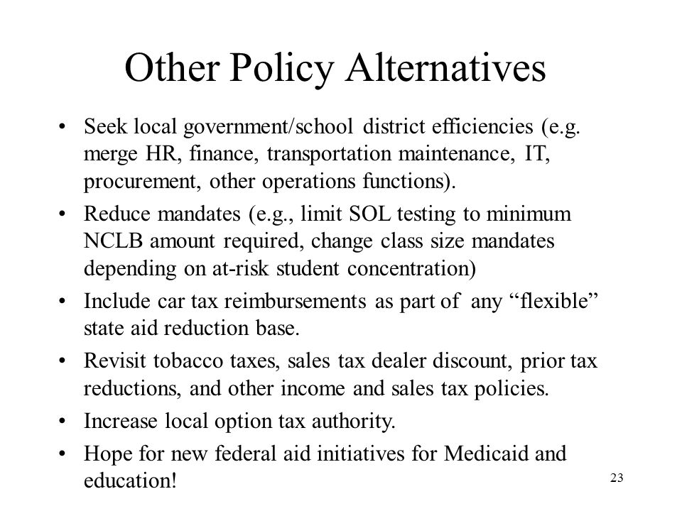 23 Other Policy Alternatives Seek local government/school district efficiencies (e.g.