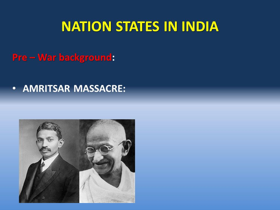 NATION STATES IN INDIA Pre – War background Pre – War background: AMRITSAR MASSACRE: