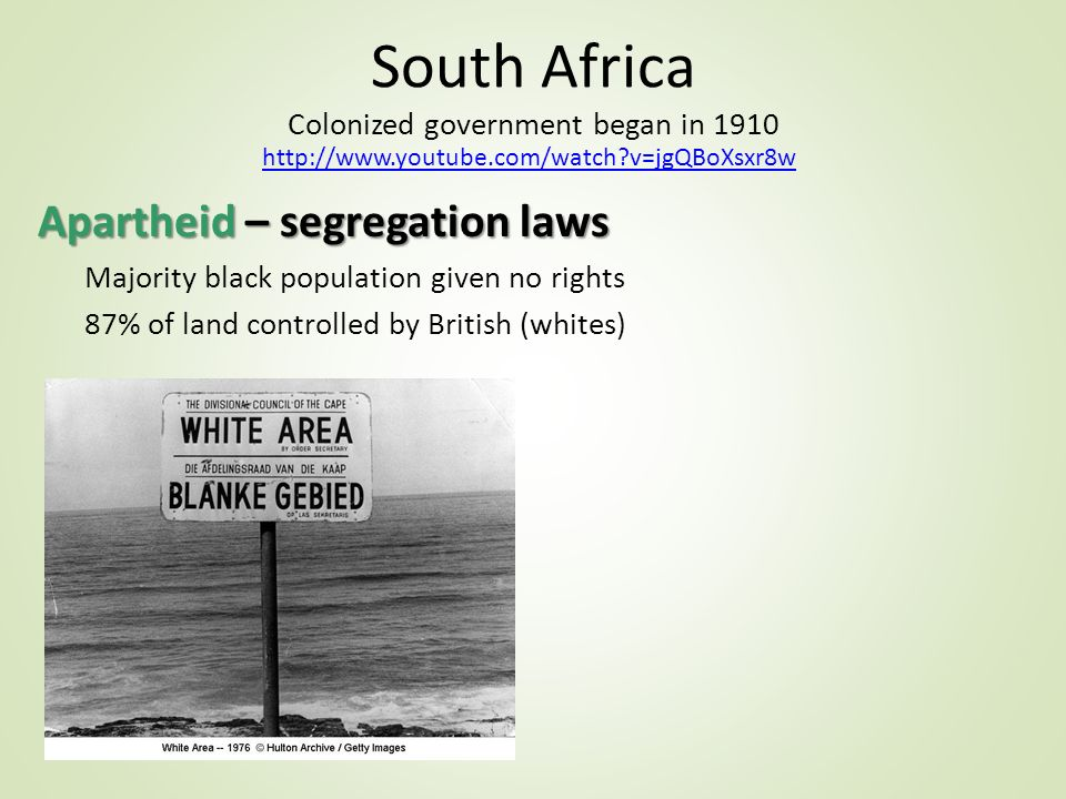 South Africa Colonized government began in 1910 Apartheid – segregation laws Majority black population given no rights 87% of land controlled by British (whites)   v=jgQBoXsxr8w