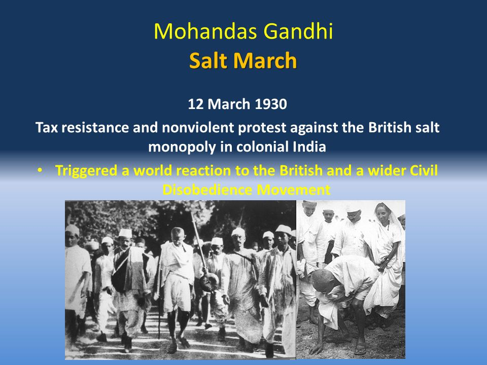 Salt March Mohandas Gandhi Salt March 12 March 1930 Tax resistance and nonviolent protest against the British salt monopoly in colonial India Triggered a world reaction to the British and a wider Civil Disobedience Movement