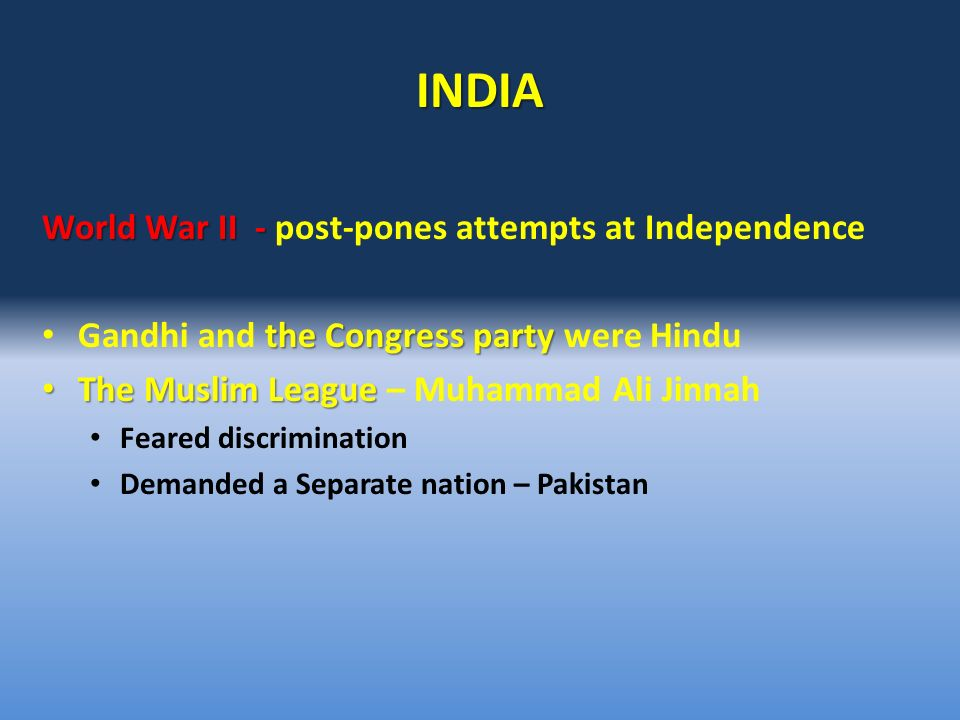 INDIA World War II - World War II - post-pones attempts at Independence the Congress party Gandhi and the Congress party were Hindu The Muslim League The Muslim League – Muhammad Ali Jinnah Feared discrimination Demanded a Separate nation – Pakistan
