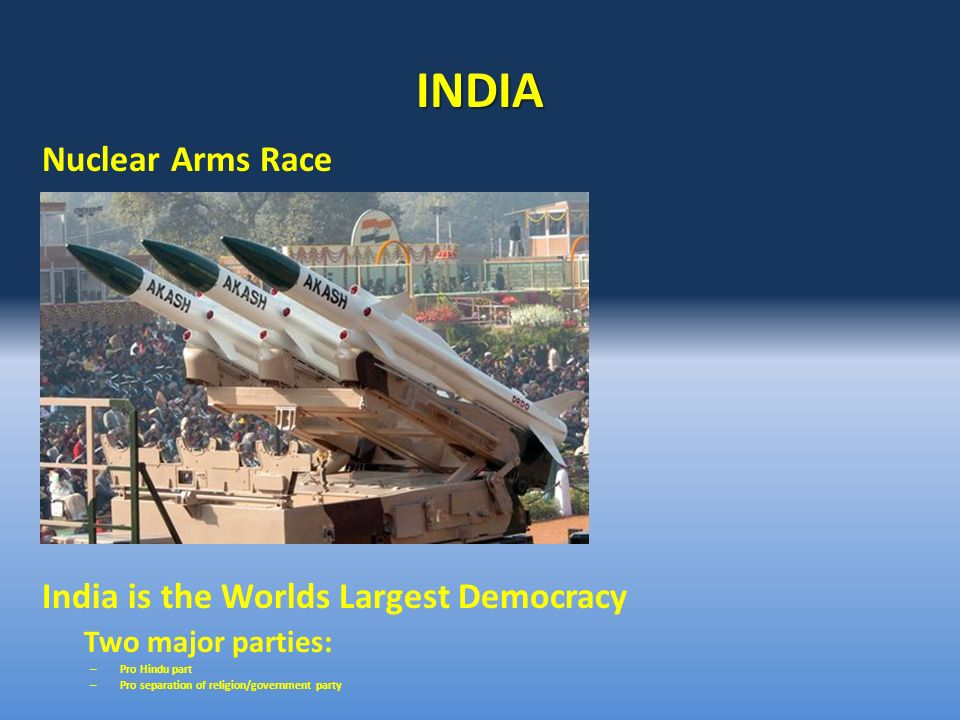 INDIA Nuclear Arms Race Hindu principles India is the Worlds Largest Democracy Two major parties: – Pro Hindu part – Pro separation of religion/government party