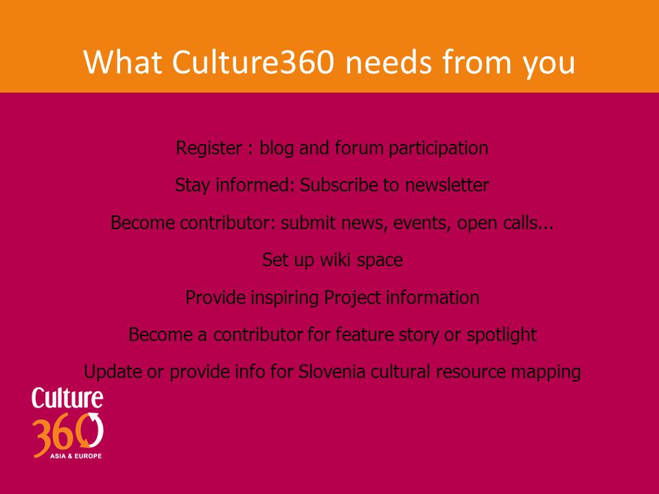 What Culture360 needs from you Register : blog and forum participation Stay informed: Subscribe to newsletter Become contributor: submit news, events, open calls...