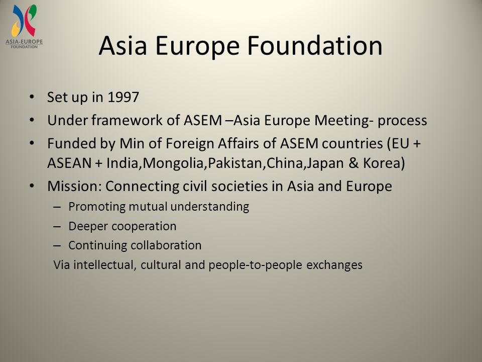 Asia Europe Foundation Set up in 1997 Under framework of ASEM –Asia Europe Meeting- process Funded by Min of Foreign Affairs of ASEM countries (EU + ASEAN + India,Mongolia,Pakistan,China,Japan & Korea) Mission: Connecting civil societies in Asia and Europe – Promoting mutual understanding – Deeper cooperation – Continuing collaboration Via intellectual, cultural and people-to-people exchanges