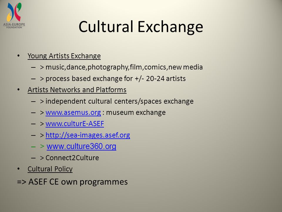 Cultural Exchange Young Artists Exchange – > music,dance,photography,film,comics,new media – > process based exchange for +/ artists Artists Networks and Platforms – > independent cultural centers/spaces exchange – >   : museum exchangewww.asemus.org – >   – >   –>   – > Connect2Culture Cultural Policy => ASEF CE own programmes
