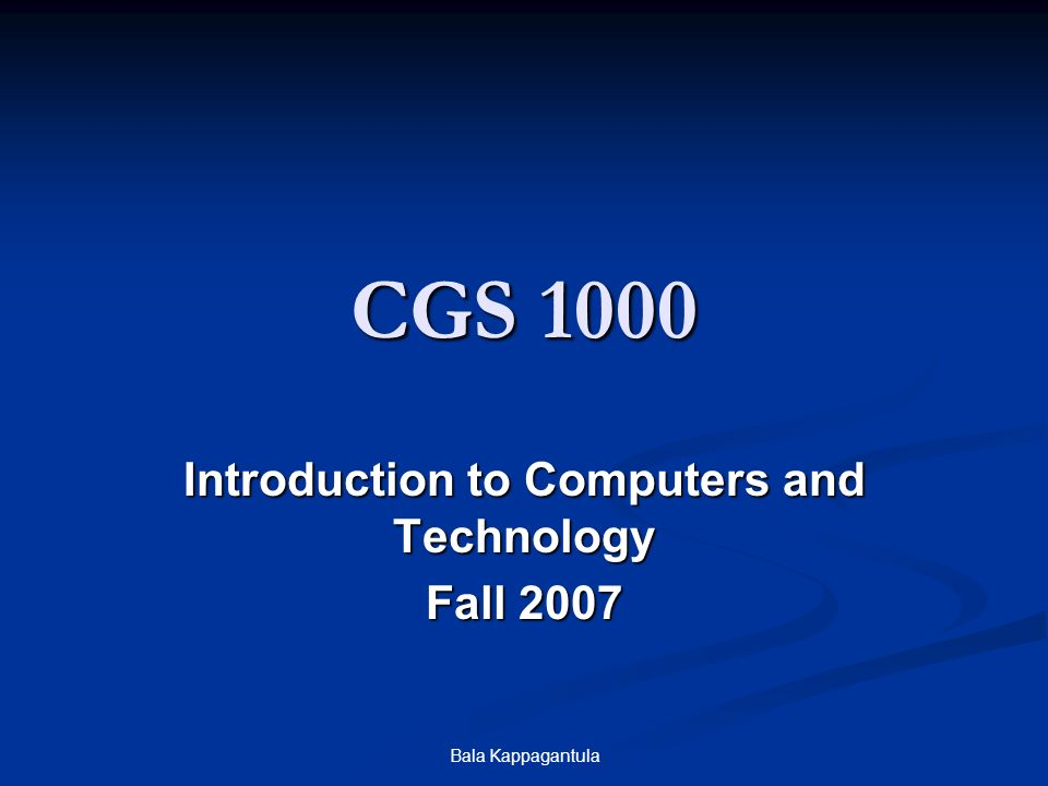 Bala Kappagantula CGS 1000 Introduction to Computers and Technology Fall 2007