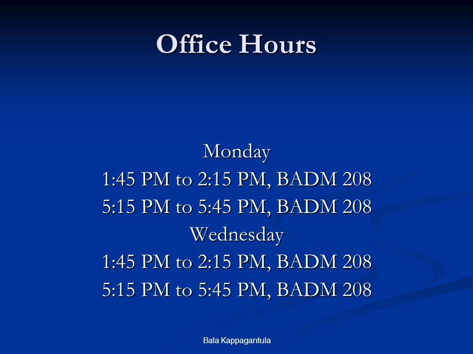 Bala Kappagantula Office Hours Monday 1:45 PM to 2:15 PM, BADM 208 5:15 PM to 5:45 PM, BADM 208 Wednesday 1:45 PM to 2:15 PM, BADM 208 5:15 PM to 5:45 PM, BADM 208