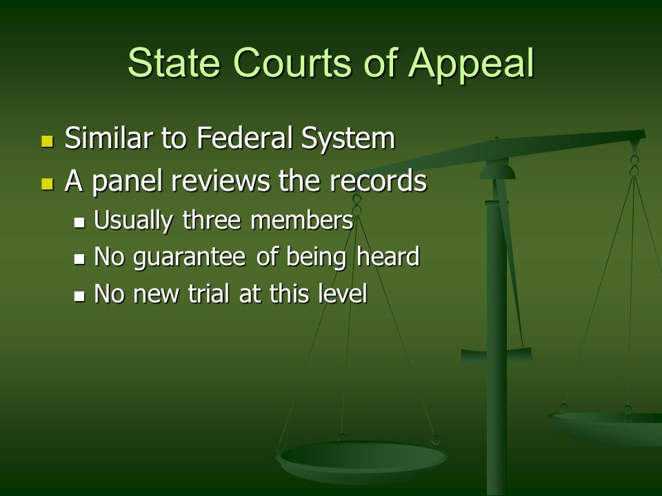 State Courts of Appeal Similar to Federal System Similar to Federal System A panel reviews the records A panel reviews the records Usually three members Usually three members No guarantee of being heard No guarantee of being heard No new trial at this level No new trial at this level