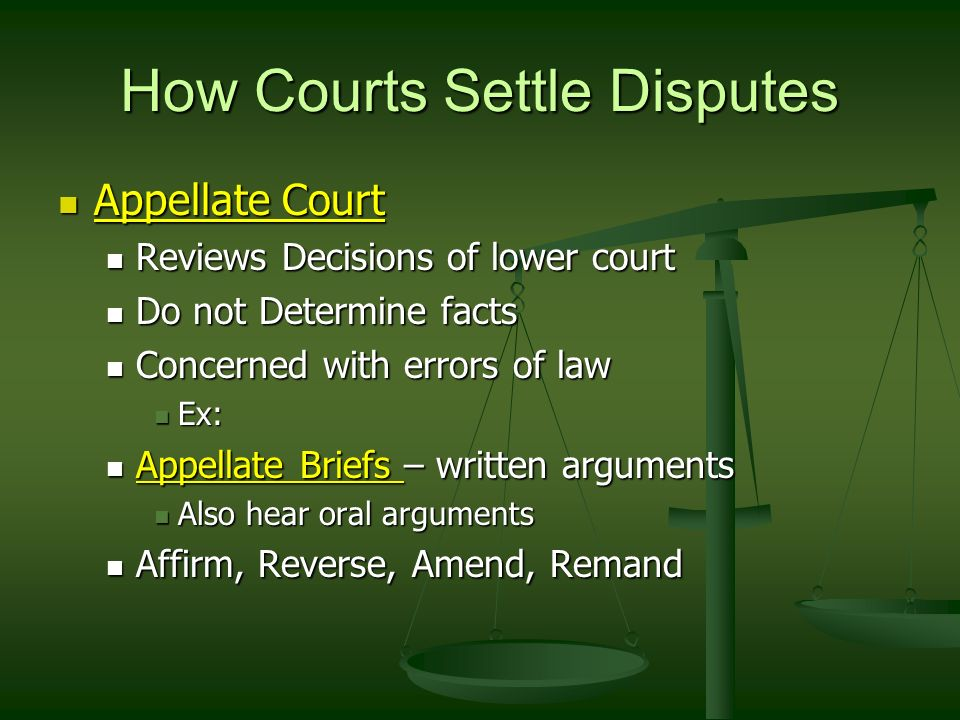 How Courts Settle Disputes Appellate Court Appellate Court Reviews Decisions of lower court Reviews Decisions of lower court Do not Determine facts Do not Determine facts Concerned with errors of law Concerned with errors of law Ex: Ex: Appellate Briefs – written arguments Appellate Briefs – written arguments Also hear oral arguments Also hear oral arguments Affirm, Reverse, Amend, Remand Affirm, Reverse, Amend, Remand