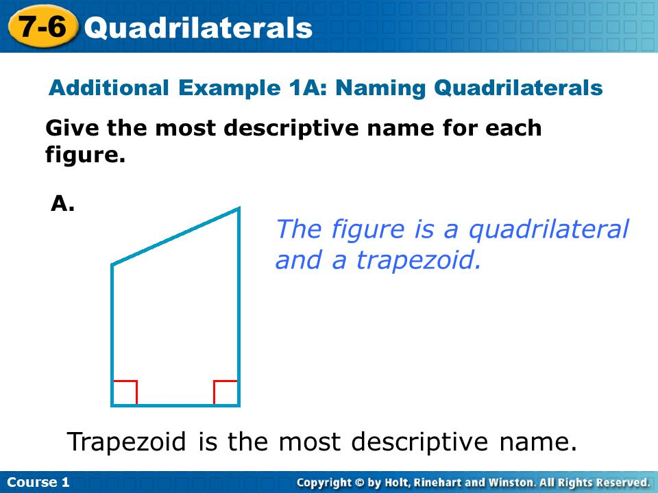 Course Quadrilaterals Additional Example 1A: Naming Quadrilaterals Give the most descriptive name for each figure.