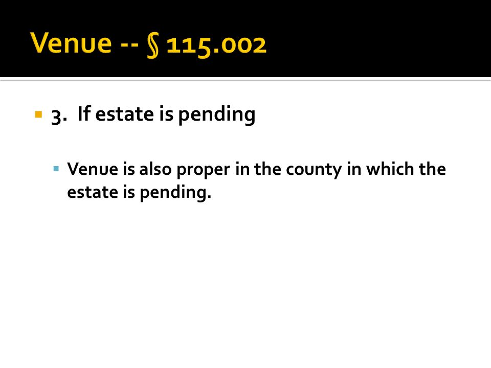  3. If estate is pending  Venue is also proper in the county in which the estate is pending.
