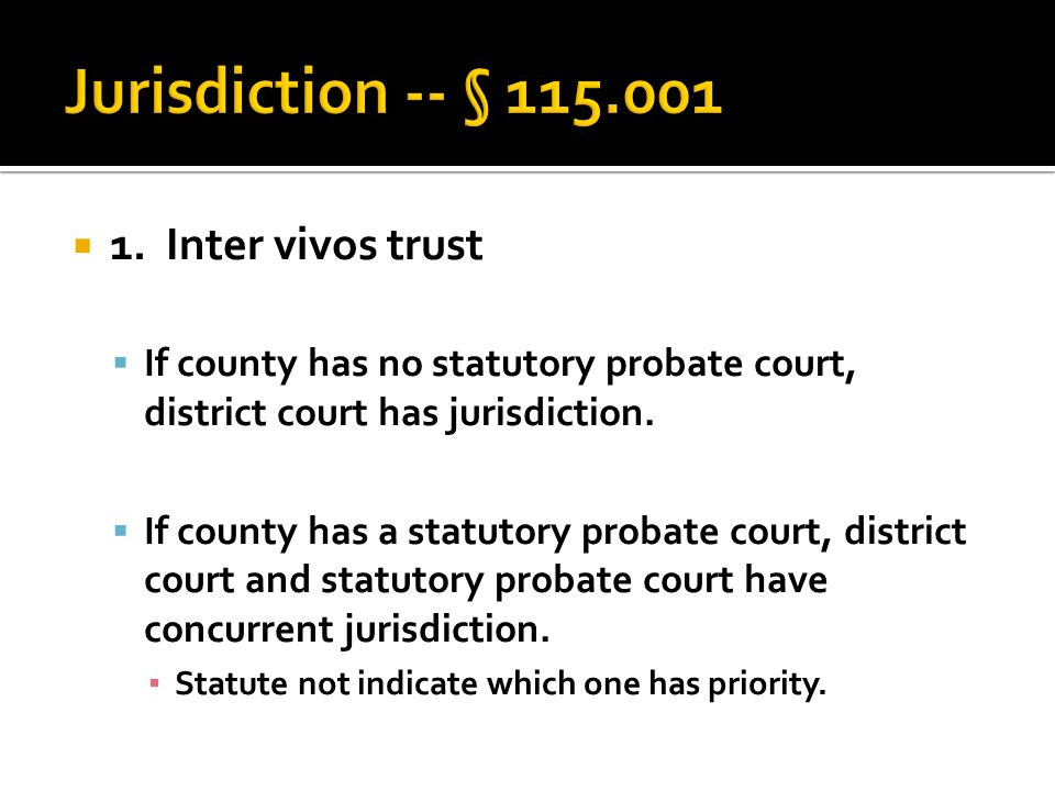  1. Inter vivos trust  If county has no statutory probate court, district court has jurisdiction.