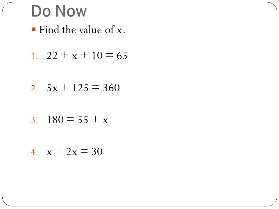 Do Now Find the value of x x + 10 = x = = 55 + x 4. x + 2x = 30