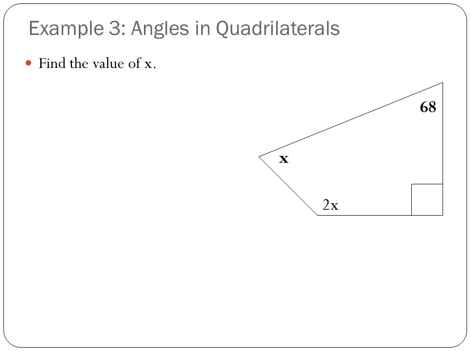 Example 3: Angles in Quadrilaterals Find the value of x. 68 x 2x