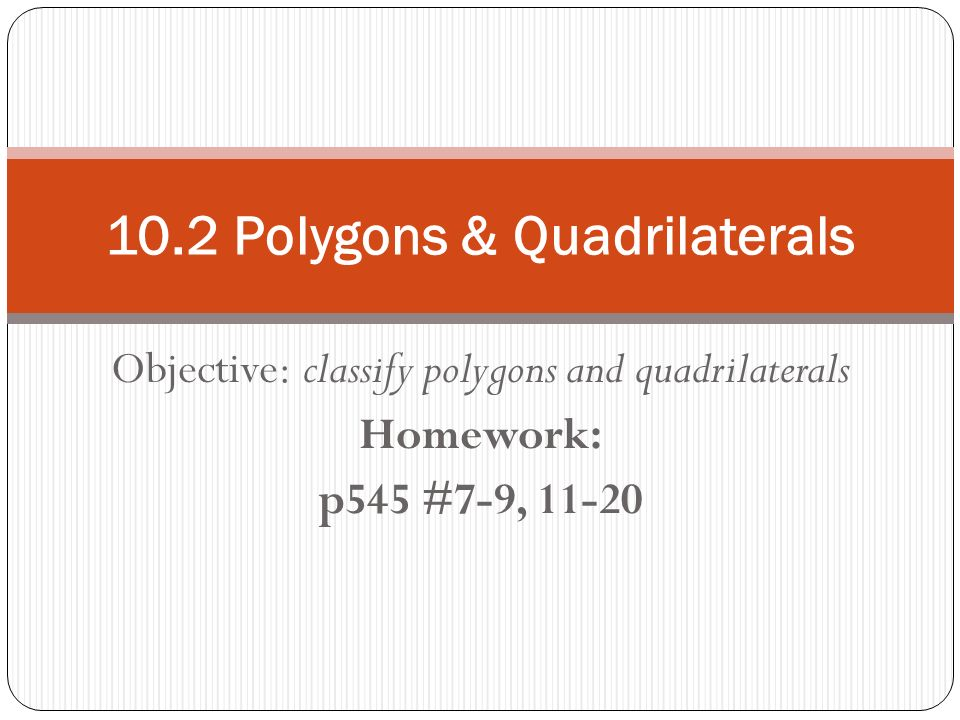 Objective: classify polygons and quadrilaterals Homework: p545 #7-9, Polygons & Quadrilaterals