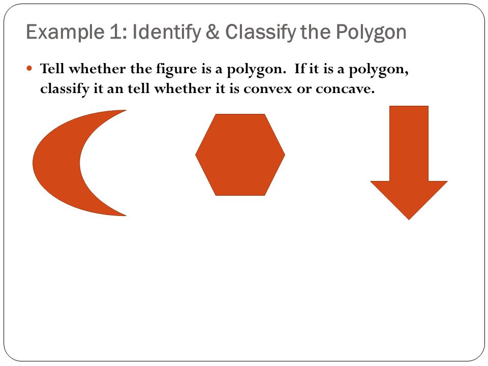 Example 1: Identify & Classify the Polygon Tell whether the figure is a polygon.