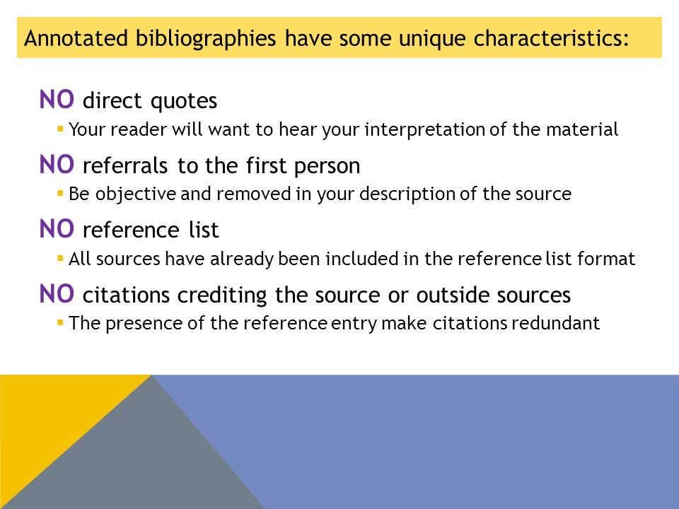 Annotated bibliographies have some unique characteristics: NO direct quotes  Your reader will want to hear your interpretation of the material NO referrals to the first person  Be objective and removed in your description of the source NO reference list  All sources have already been included in the reference list format NO citations crediting the source or outside sources  The presence of the reference entry make citations redundant
