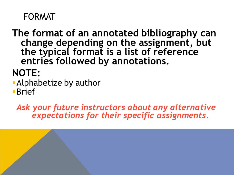 FORMAT The format of an annotated bibliography can change depending on the assignment, but the typical format is a list of reference entries followed by annotations.