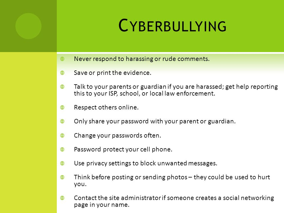 C YBERBULLYING  Never respond to harassing or rude comments.